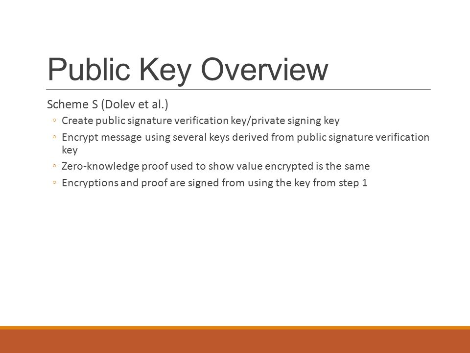 Public Key Overview Scheme S (Dolev et al.) ◦Create public signature verification key/private signing key ◦Encrypt message using several keys derived