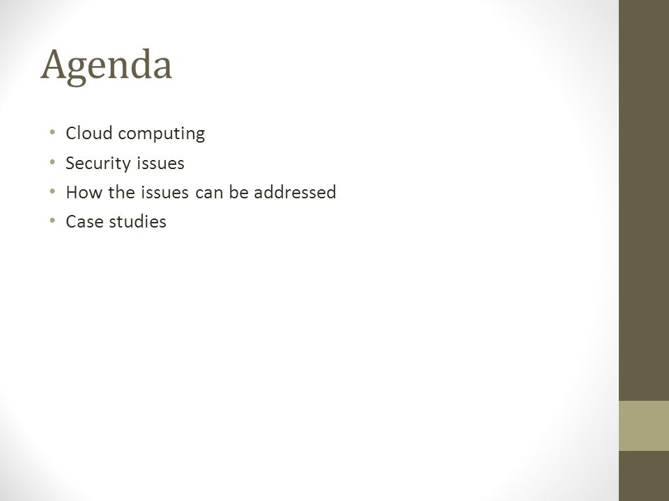 Agenda Cloud computing Security issues How the issues can be addressed Case studies