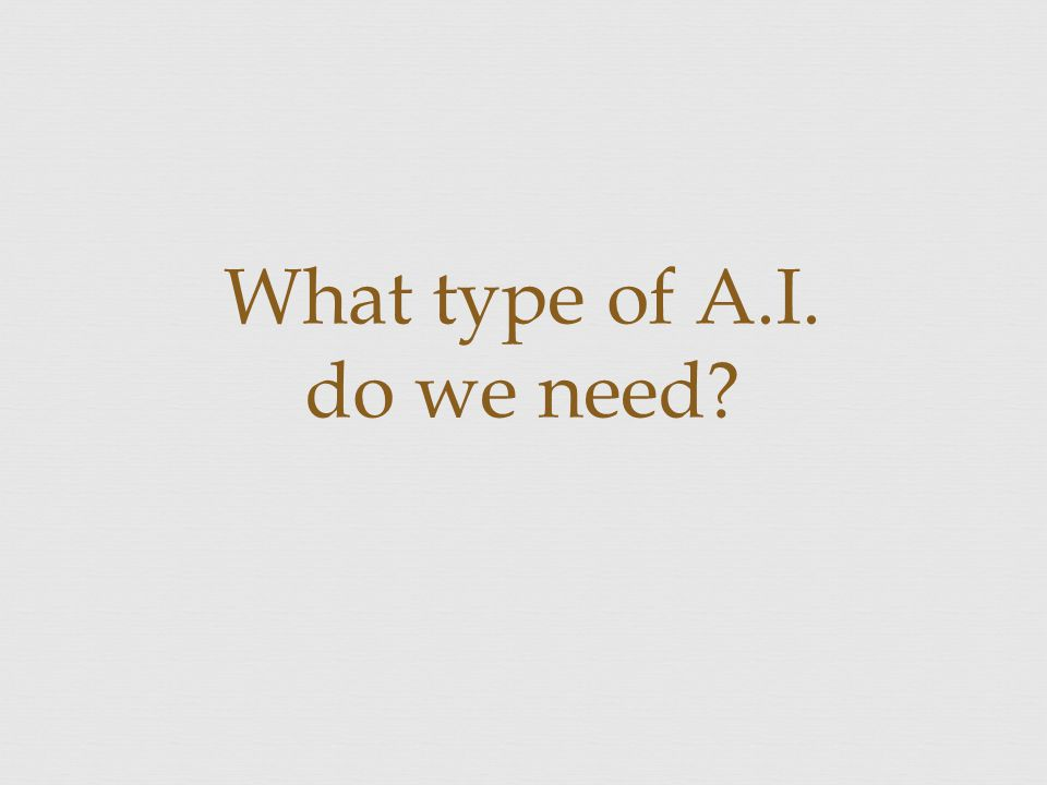 What type of A.I. do we need