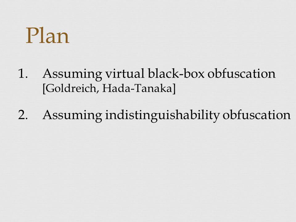Plan 1.Assuming virtual black-box obfuscation [Goldreich, Hada-Tanaka] 2.Assuming indistinguishability obfuscation