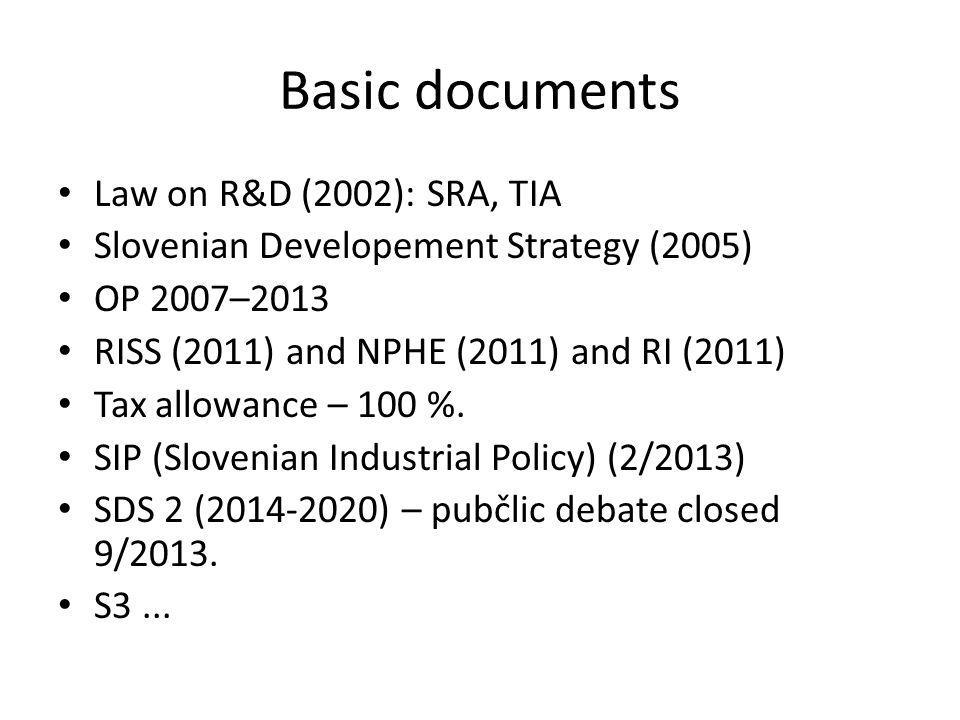Basic documents Law on R&D (2002): SRA, TIA Slovenian Developement Strategy (2005) OP 2007–2013 RISS (2011) and NPHE (2011) and RI (2011) Tax allowance – 100 %.