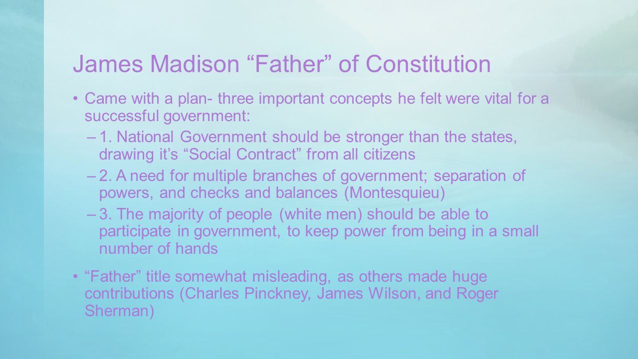 """James Madison """"Father"""" of Constitution Came with a plan- three important concepts he felt were vital for a successful government: –1. National Governm"""