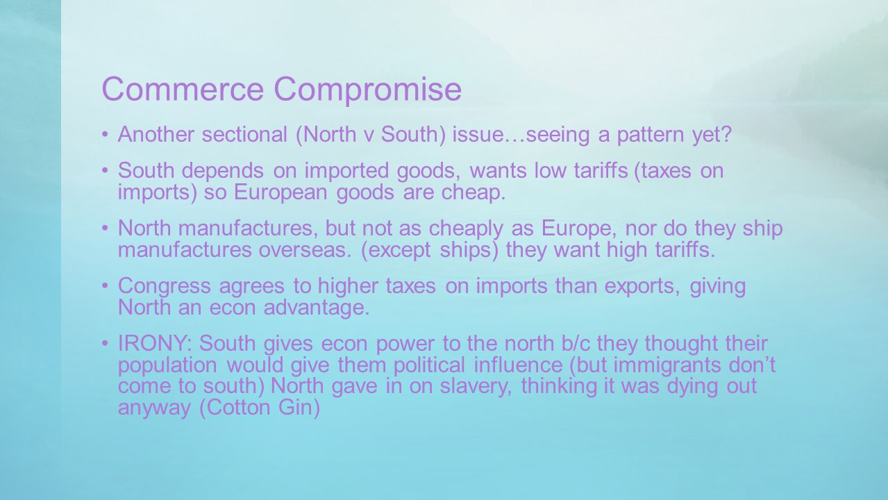 Commerce Compromise Another sectional (North v South) issue…seeing a pattern yet? South depends on imported goods, wants low tariffs (taxes on imports