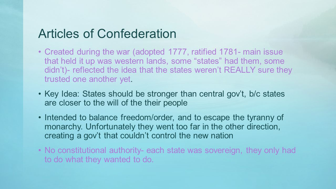 """Articles of Confederation Created during the war (adopted 1777, ratified 1781- main issue that held it up was western lands, some """"states"""" had them, s"""