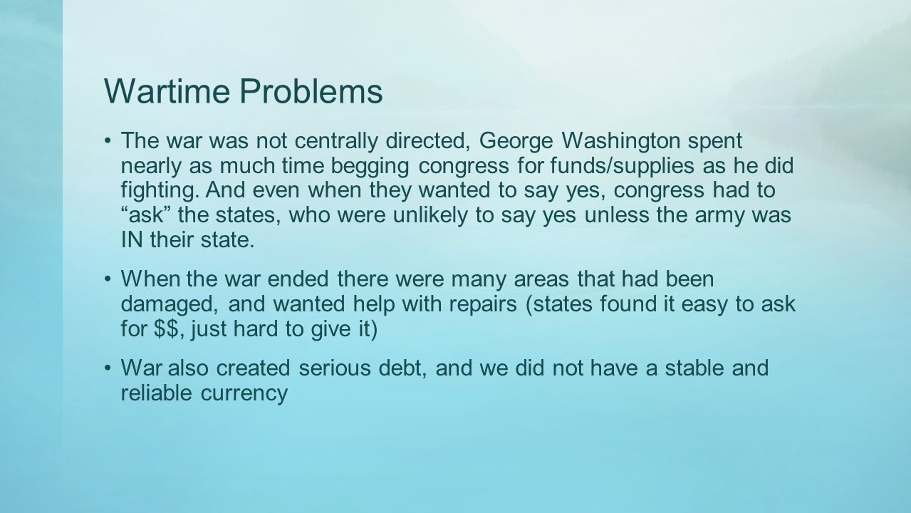 Wartime Problems The war was not centrally directed, George Washington spent nearly as much time begging congress for funds/supplies as he did fightin