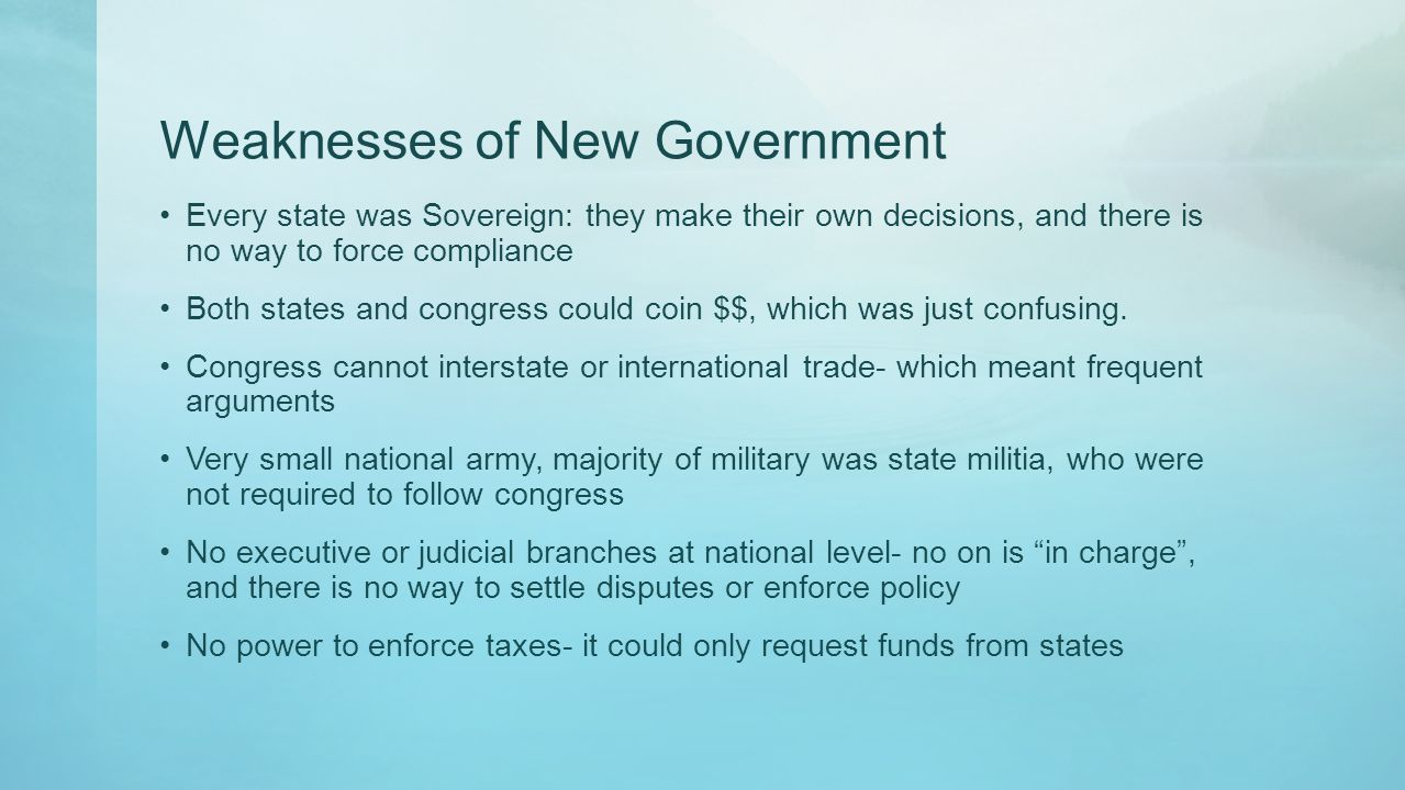 Weaknesses of New Government Every state was Sovereign: they make their own decisions, and there is no way to force compliance Both states and congres