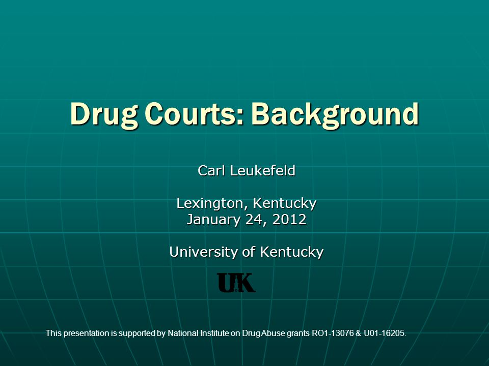 Drug Courts: Background Carl Leukefeld Lexington, Kentucky January 24, 2012 University of Kentucky This presentation is supported by National Institute on Drug Abuse grants RO1-13076 & U01-16205.