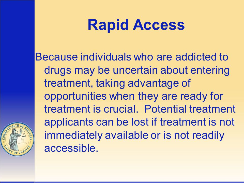 Rapid Access Because individuals who are addicted to drugs may be uncertain about entering treatment, taking advantage of opportunities when they are ready for treatment is crucial.