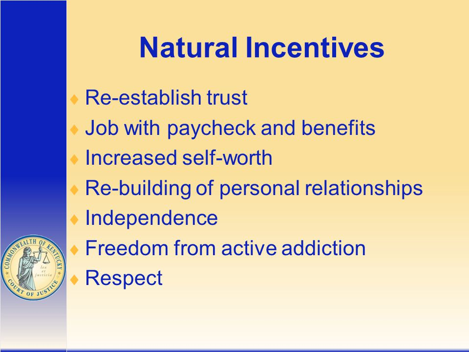 Natural Incentives  Re-establish trust  Job with paycheck and benefits  Increased self-worth  Re-building of personal relationships  Independence  Freedom from active addiction  Respect