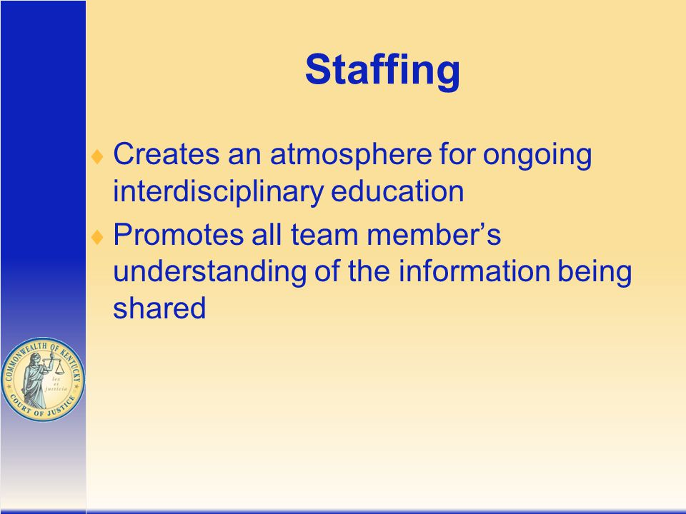 Staffing  Creates an atmosphere for ongoing interdisciplinary education  Promotes all team member's understanding of the information being shared