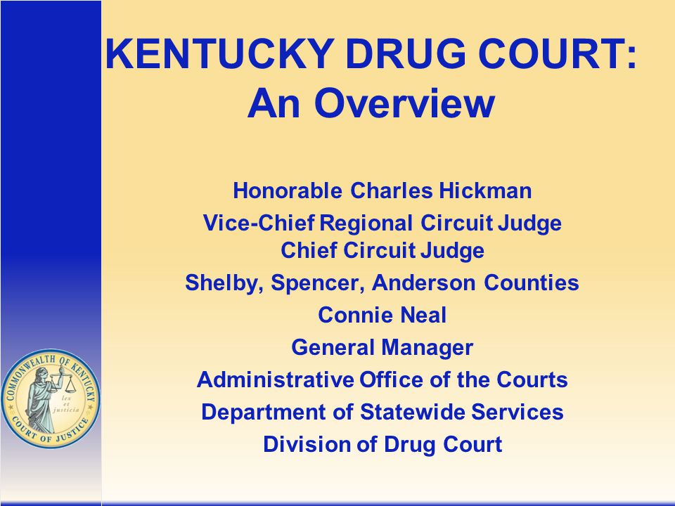KENTUCKY DRUG COURT: An Overview Honorable Charles Hickman Vice-Chief Regional Circuit Judge Chief Circuit Judge Shelby, Spencer, Anderson Counties Connie Neal General Manager Administrative Office of the Courts Department of Statewide Services Division of Drug Court