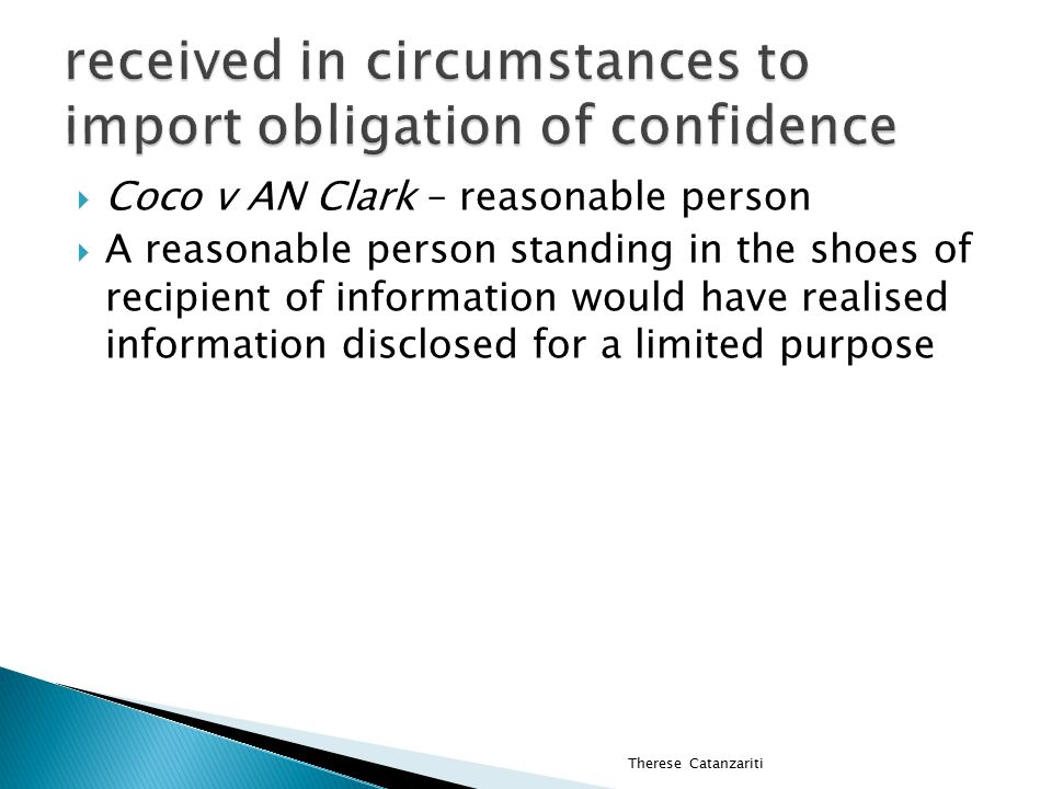  Coco v AN Clark – reasonable person  A reasonable person standing in the shoes of recipient of information would have realised information disclosed for a limited purpose Therese Catanzariti