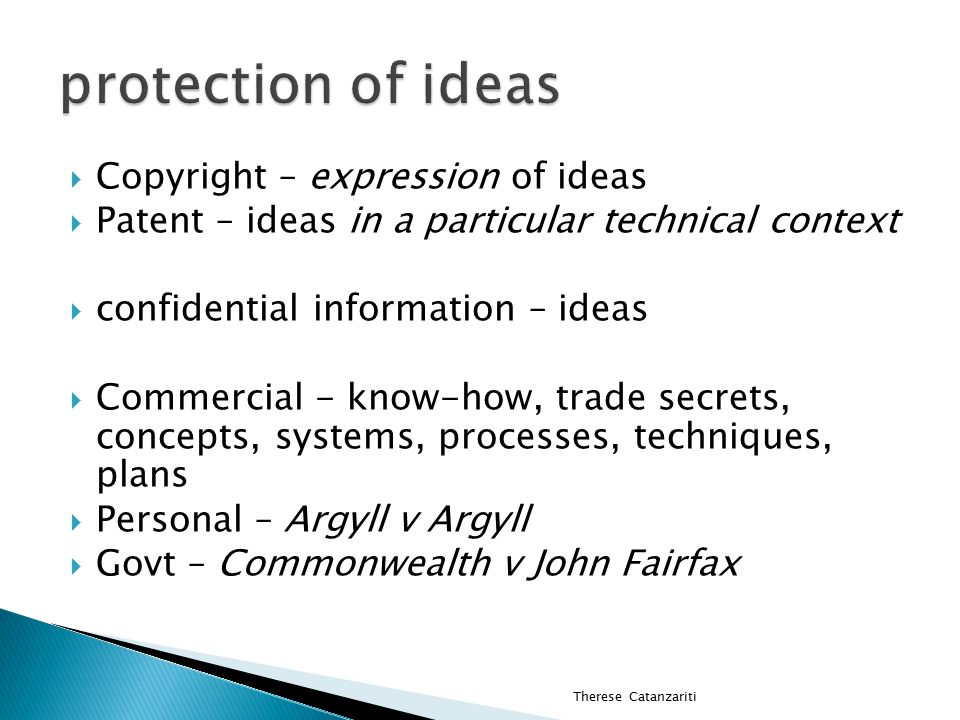  Copyright – expression of ideas  Patent – ideas in a particular technical context  confidential information – ideas  Commercial - know-how, trade secrets, concepts, systems, processes, techniques, plans  Personal – Argyll v Argyll  Govt – Commonwealth v John Fairfax Therese Catanzariti