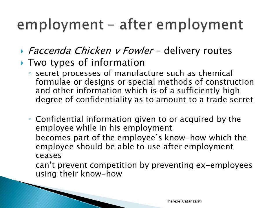  Faccenda Chicken v Fowler – delivery routes  Two types of information ◦ secret processes of manufacture such as chemical formulae or designs or special methods of construction and other information which is of a sufficiently high degree of confidentiality as to amount to a trade secret ◦ Confidential information given to or acquired by the employee while in his employment becomes part of the employee's know-how which the employee should be able to use after employment ceases can't prevent competition by preventing ex-employees using their know-how Therese Catanzariti