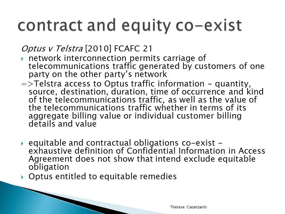 Optus v Telstra [2010] FCAFC 21  network interconnection permits carriage of telecommunications traffic generated by customers of one party on the other party's network =>Telstra access to Optus traffic information - quantity, source, destination, duration, time of occurrence and kind of the telecommunications traffic, as well as the value of the telecommunications traffic whether in terms of its aggregate billing value or individual customer billing details and value  equitable and contractual obligations co-exist - exhaustive definition of Confidential Information in Access Agreement does not show that intend exclude equitable obligation  Optus entitled to equitable remedies Therese Catanzariti