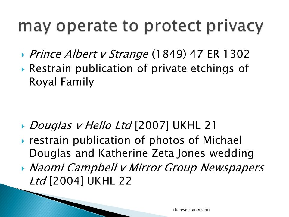  Prince Albert v Strange (1849) 47 ER 1302  Restrain publication of private etchings of Royal Family  Douglas v Hello Ltd [2007] UKHL 21  restrain publication of photos of Michael Douglas and Katherine Zeta Jones wedding  Naomi Campbell v Mirror Group Newspapers Ltd [2004] UKHL 22 Therese Catanzariti