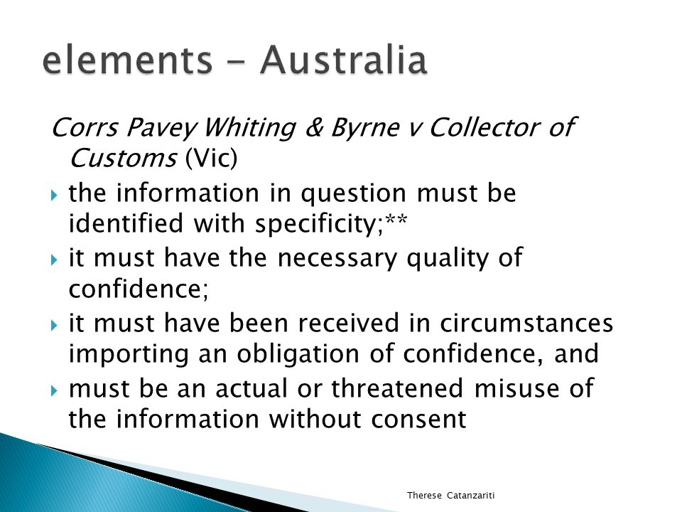  Corrs Pavey Whiting & Byrne v Collector of Customs (Vic)  Solicitors acting for patentee of Naproxen requested Customs provide documents relating to Alphapharm importing infringing drug  Documents not disclosed bc confidential  Gummow dissent reviews law of confidence Therese Catanzariti