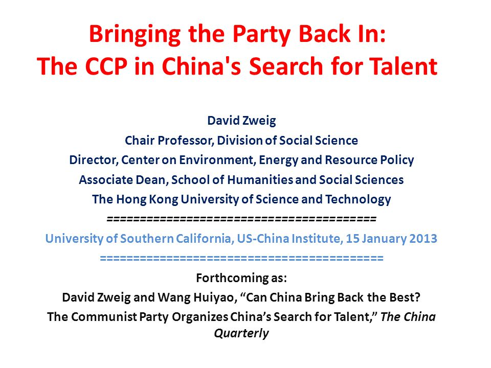 Bringing the Party Back In: The CCP in China s Search for Talent David Zweig Chair Professor, Division of Social Science Director, Center on Environment, Energy and Resource Policy Associate Dean, School of Humanities and Social Sciences The Hong Kong University of Science and Technology ======================================== University of Southern California, US-China Institute, 15 January 2013 ========================================== Forthcoming as: David Zweig and Wang Huiyao, Can China Bring Back the Best.