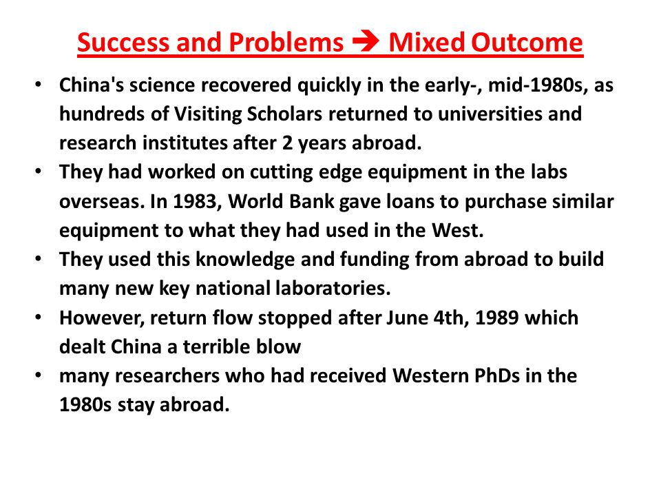 Success and Problems  Mixed Outcome China s science recovered quickly in the early-, mid-1980s, as hundreds of Visiting Scholars returned to universities and research institutes after 2 years abroad.