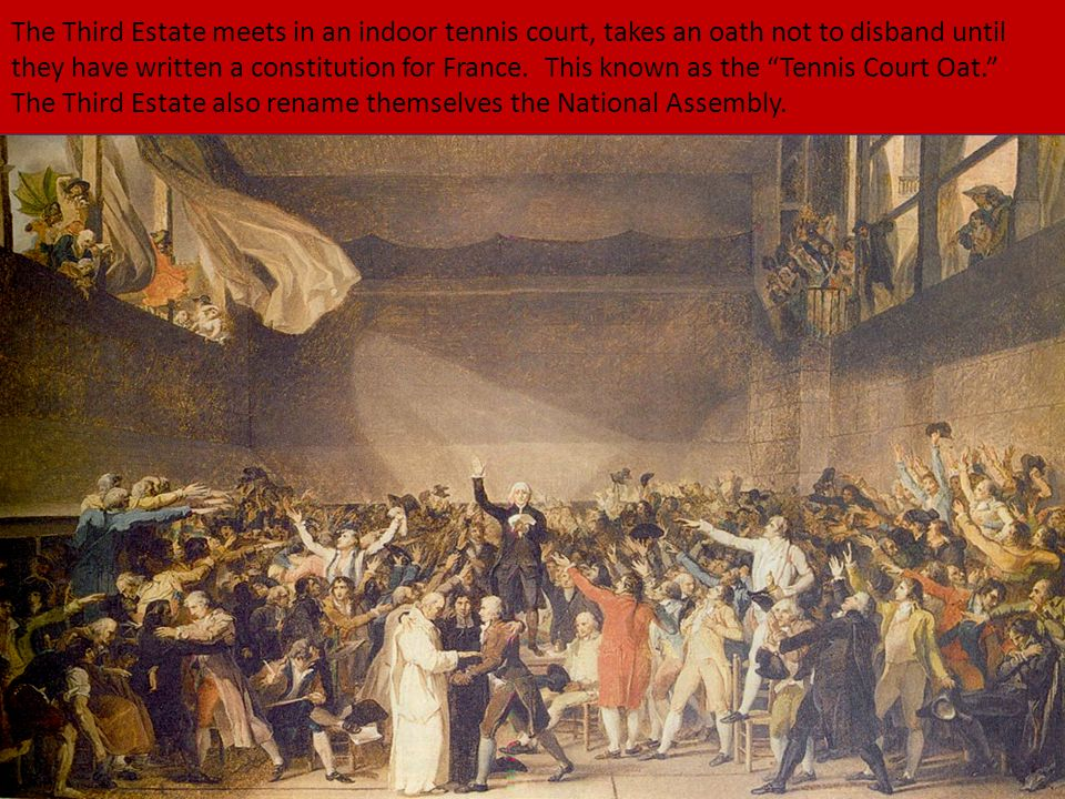 """The Third Estate meets in an indoor tennis court, takes an oath not to disband until they have written a constitution for France. This known as the """"T"""