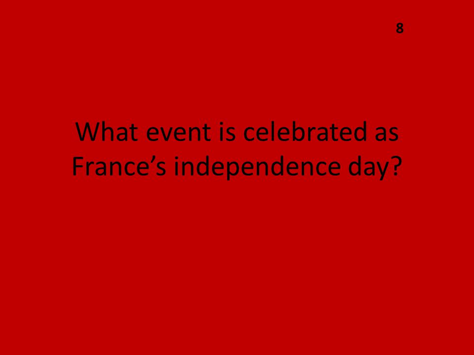 What event is celebrated as France's independence day? 8