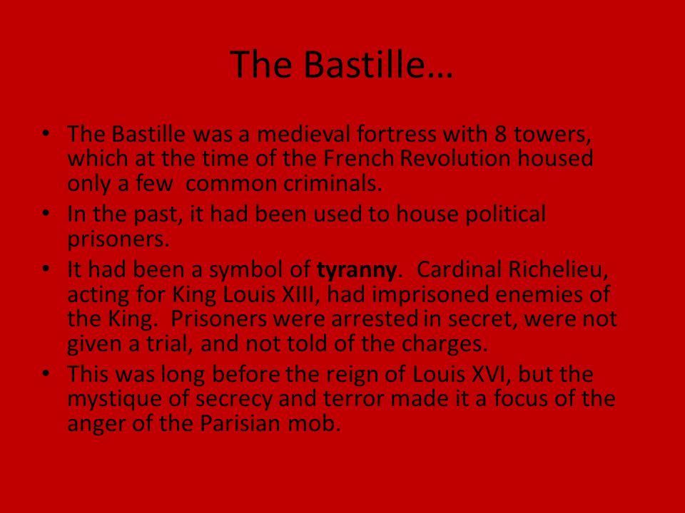 The Bastille… The Bastille was a medieval fortress with 8 towers, which at the time of the French Revolution housed only a few common criminals. In th