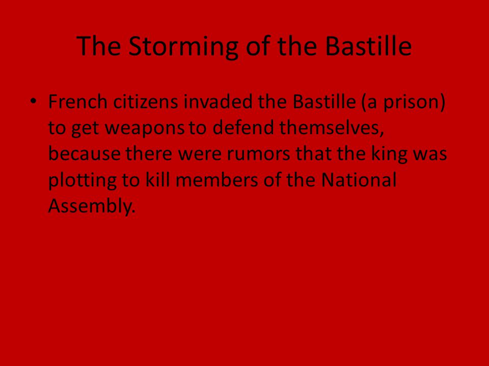 The Storming of the Bastille French citizens invaded the Bastille (a prison) to get weapons to defend themselves, because there were rumors that the king was plotting to kill members of the National Assembly.
