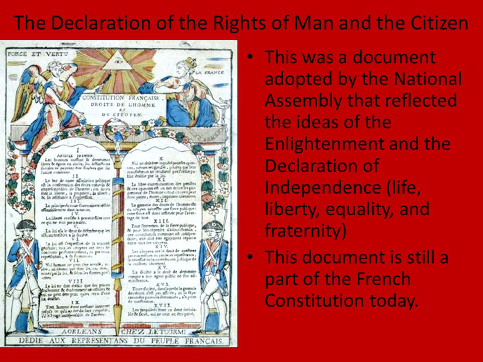 The Declaration of the Rights of Man and the Citizen This was a document adopted by the National Assembly that reflected the ideas of the Enlightenment and the Declaration of Independence (life, liberty, equality, and fraternity) This document is still a part of the French Constitution today.