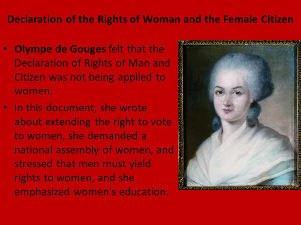 Declaration of the Rights of Woman and the Female Citizen Olympe de Gouges felt that the Declaration of Rights of Man and Citizen was not being applie