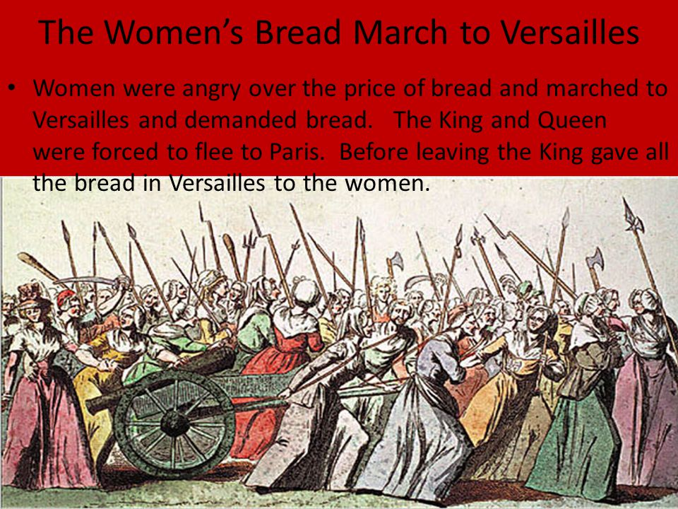 The Women's Bread March to Versailles Women were angry over the price of bread and marched to Versailles and demanded bread. The King and Queen were f