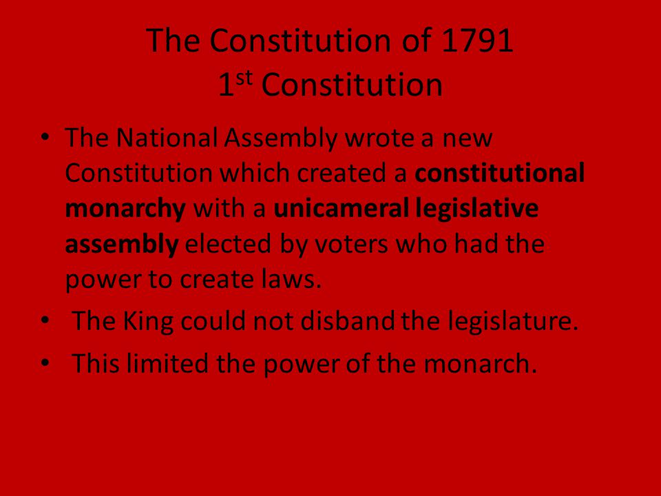 The Constitution of 1791 1 st Constitution The National Assembly wrote a new Constitution which created a constitutional monarchy with a unicameral le