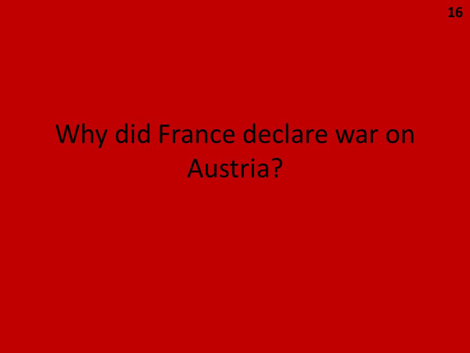 Why did France declare war on Austria 16