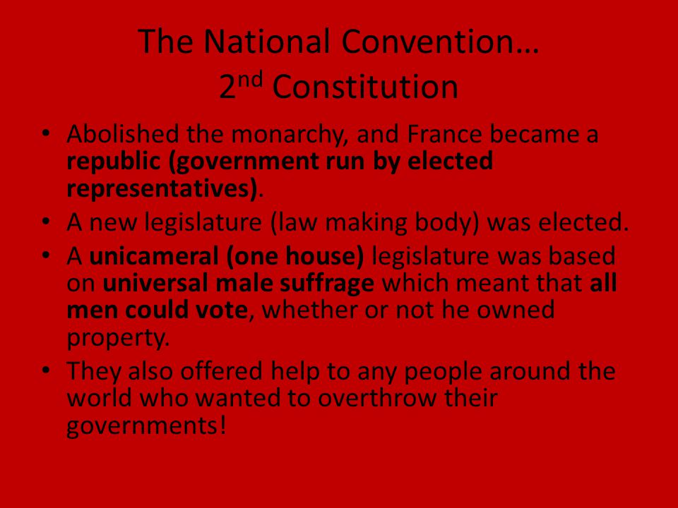 The National Convention… 2 nd Constitution Abolished the monarchy, and France became a republic (government run by elected representatives).