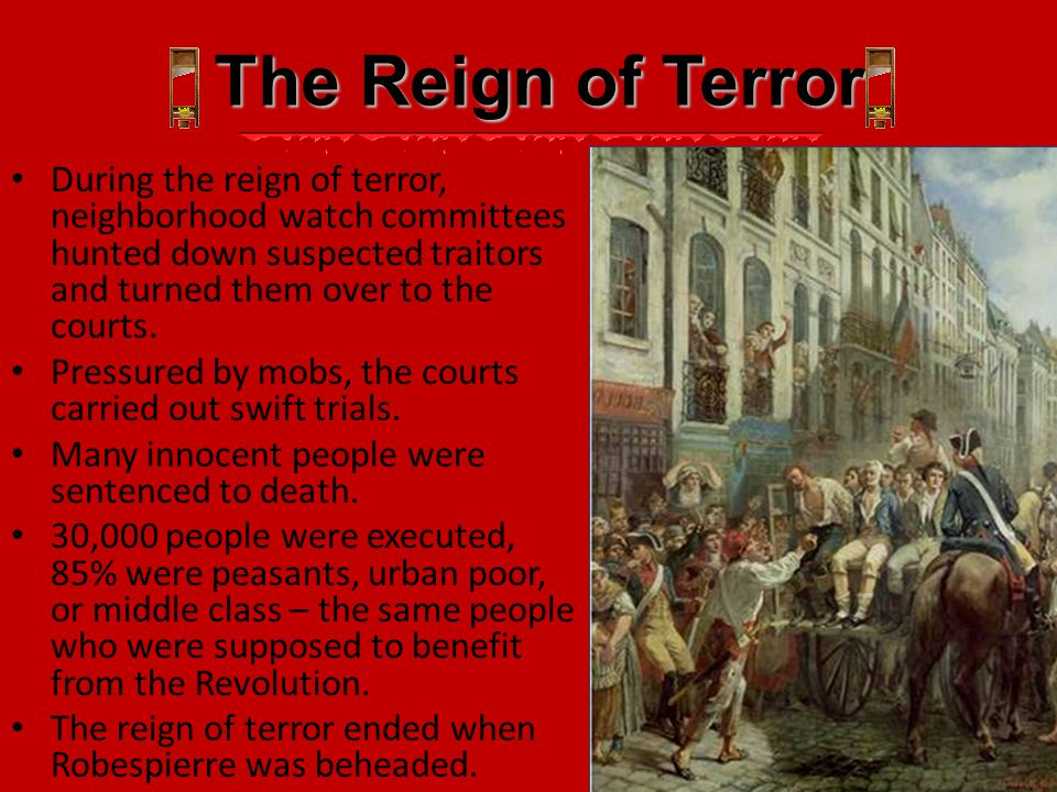 The Reign of Terror During the reign of terror, neighborhood watch committees hunted down suspected traitors and turned them over to the courts. Press