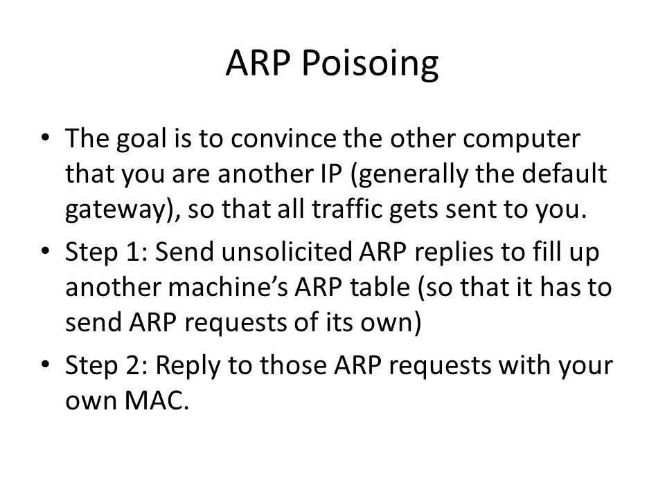 ARP Poisoing The goal is to convince the other computer that you are another IP (generally the default gateway), so that all traffic gets sent to you.