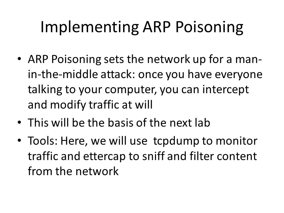 Implementing ARP Poisoning ARP Poisoning sets the network up for a man- in-the-middle attack: once you have everyone talking to your computer, you can