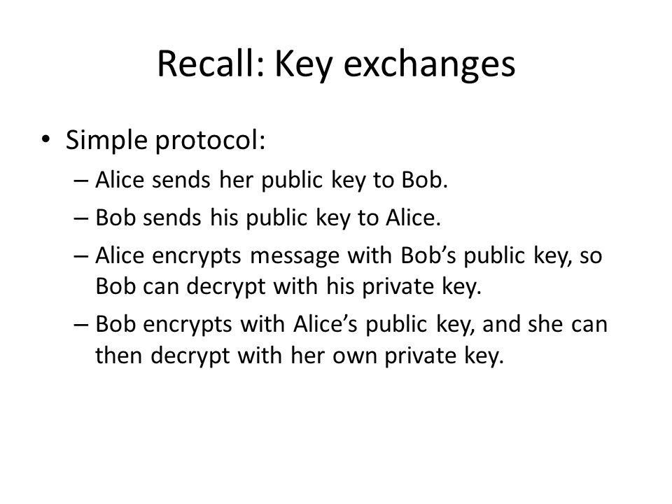 Recall: Key exchanges Simple protocol: – Alice sends her public key to Bob. – Bob sends his public key to Alice. – Alice encrypts message with Bob's p