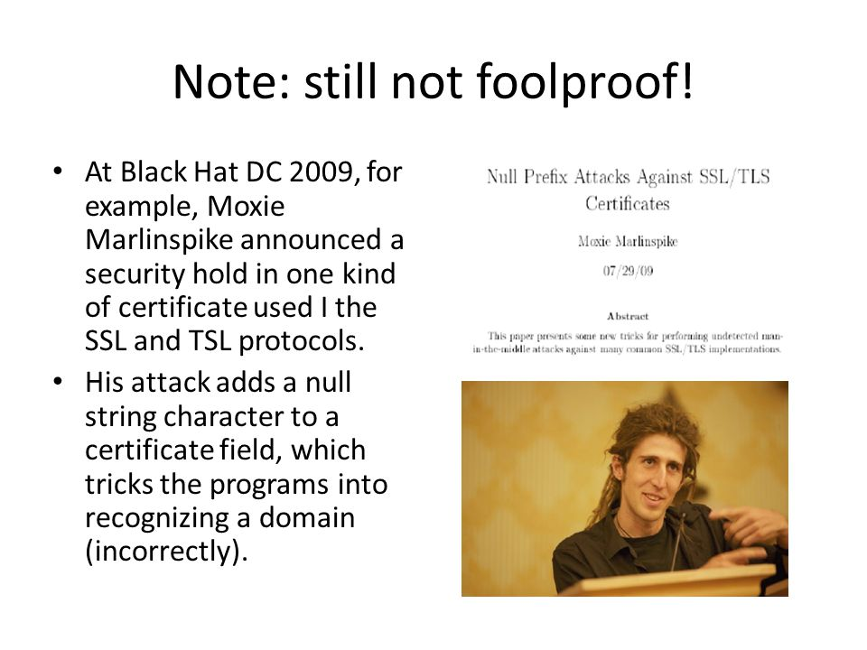 Note: still not foolproof! At Black Hat DC 2009, for example, Moxie Marlinspike announced a security hold in one kind of certificate used I the SSL an