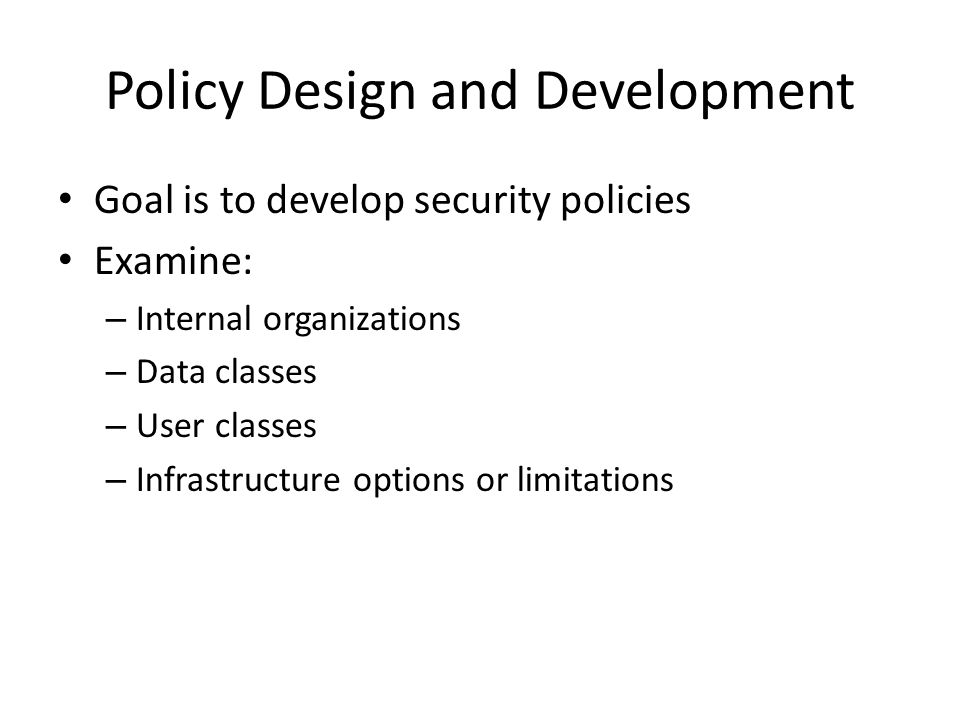 Policy Design and Development Goal is to develop security policies Examine: – Internal organizations – Data classes – User classes – Infrastructure op