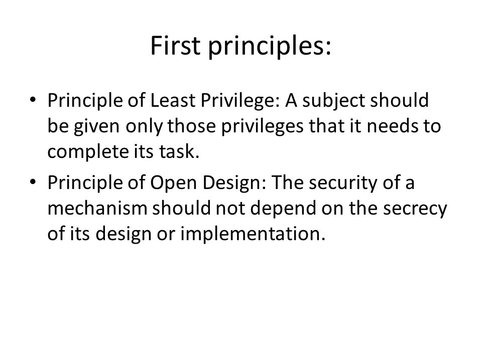 First principles: Principle of Least Privilege: A subject should be given only those privileges that it needs to complete its task. Principle of Open