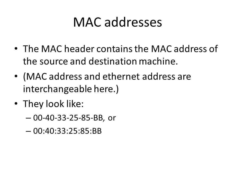 MAC addresses The MAC header contains the MAC address of the source and destination machine. (MAC address and ethernet address are interchangeable her