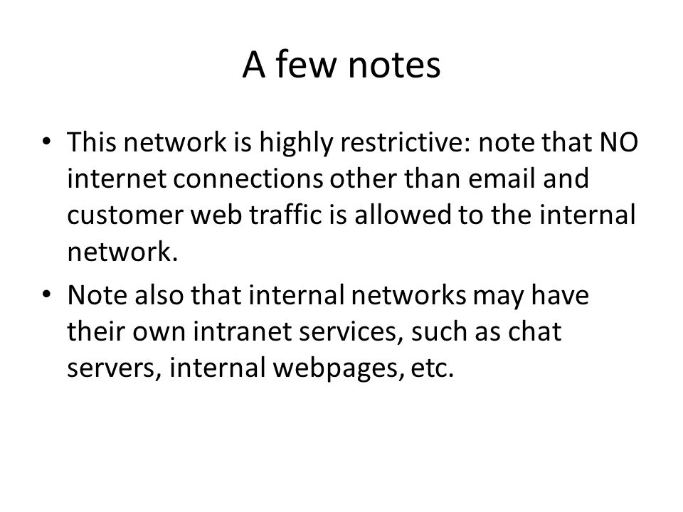 A few notes This network is highly restrictive: note that NO internet connections other than email and customer web traffic is allowed to the internal