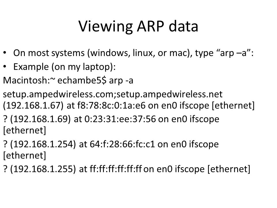 "Viewing ARP data On most systems (windows, linux, or mac), type ""arp –a"": Example (on my laptop): Macintosh:~ echambe5$ arp -a setup.ampedwireless.com"