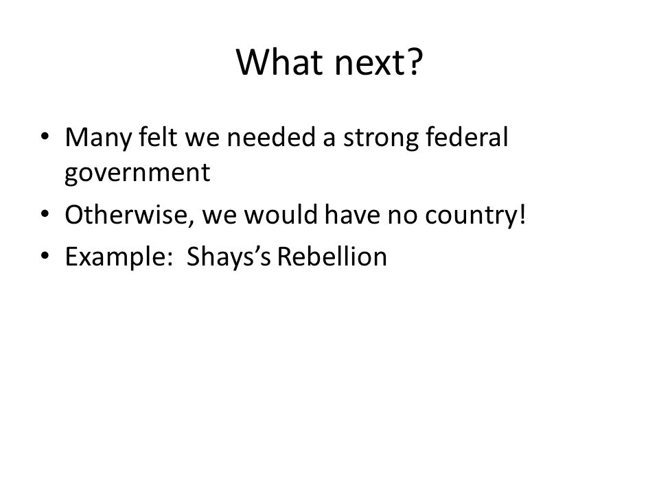 What next. Many felt we needed a strong federal government Otherwise, we would have no country.
