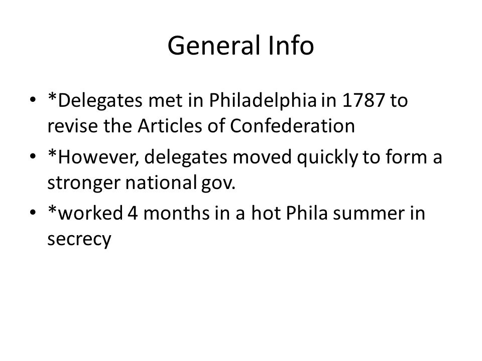 General Info *Delegates met in Philadelphia in 1787 to revise the Articles of Confederation *However, delegates moved quickly to form a stronger national gov.