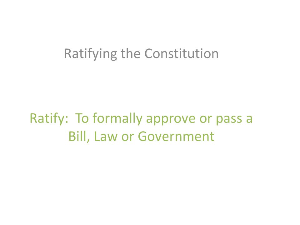 Ratifying the Constitution Ratify: To formally approve or pass a Bill, Law or Government