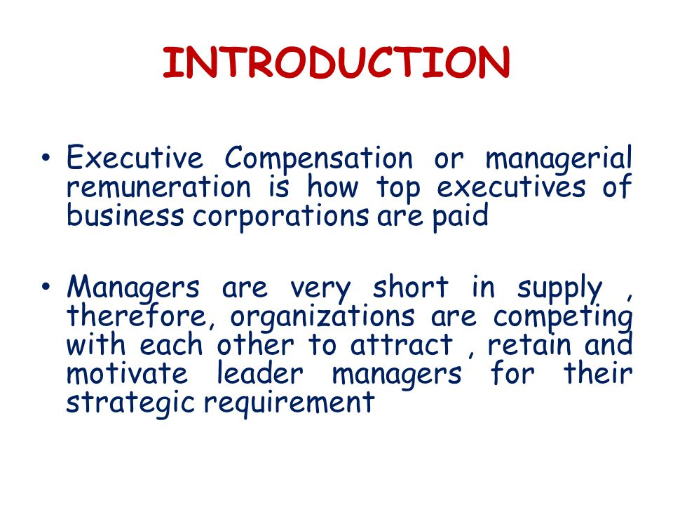 INTRODUCTION Executive Compensation or managerial remuneration is how top executives of business corporations are paid Managers are very short in supply, therefore, organizations are competing with each other to attract, retain and motivate leader managers for their strategic requirement