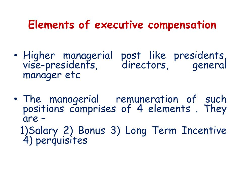 Elements of executive compensation Higher managerial post like presidents, vise-presidents, directors, general manager etc The managerial remuneration of such positions comprises of 4 elements.