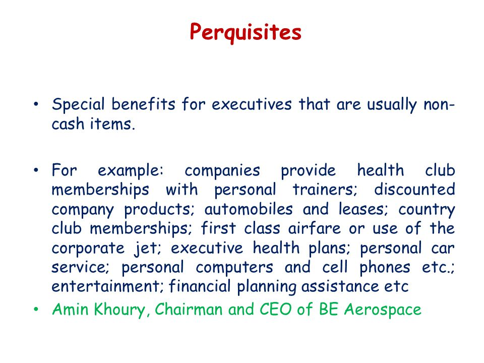 Perquisites Special benefits for executives that are usually non- cash items.
