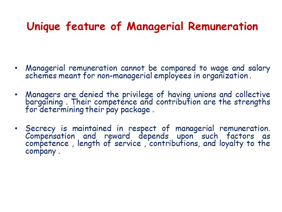 Unique feature of Managerial Remuneration Managerial remuneration cannot be compared to wage and salary schemes meant for non-managerial employees in organization.